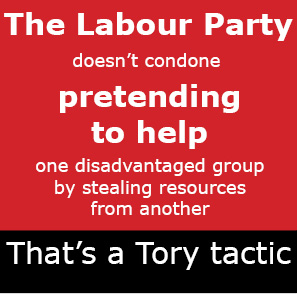 The Labour Party doesn't condone pretending to help one disadvantaged group by stealing resources from another. That's a Tory tactic.
