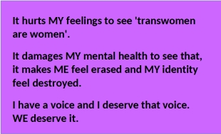 It hurts my feelings to see 'transwomen are women'. It damages my mental health to see that, it makdes me feel erased and my identity feel destroyed. I have a voice and I deserve that voice. WE deserive it.