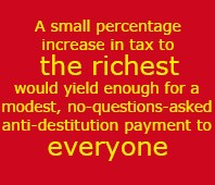 A small percentage increase in tax to the richest would yield enough for a modest, no-questions-asked anti-destitution payment to everyone.