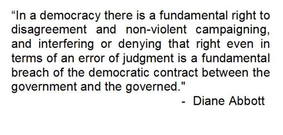 """""""In a democracy there is a fundamental right to disagreement and non-violent campaigning, and interfering or denying that right even in terms of an error of judgement is a fundamental breach of the democratic contract between the government and the governed. - Diane Abbott"""