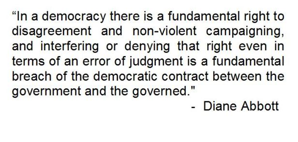 """In a democracy there is a fundamental right to disagreement and non-violent campaigning, and interfering or denying that right even in terms of an error of judgement is a fundamental breach of the democratic contract between the government and the governed. - Diane Abbott"