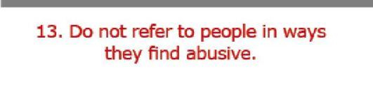 13. Do not refer to people in ways they find abusive.