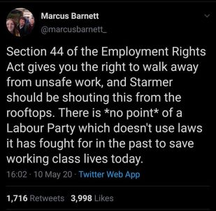 Section 44 of the Employment Rights Act gives you the right to walk away from unsafe work...There is *no poit* of a Labour Party which doesn't use laws it has fought for in the past to save working class lives today