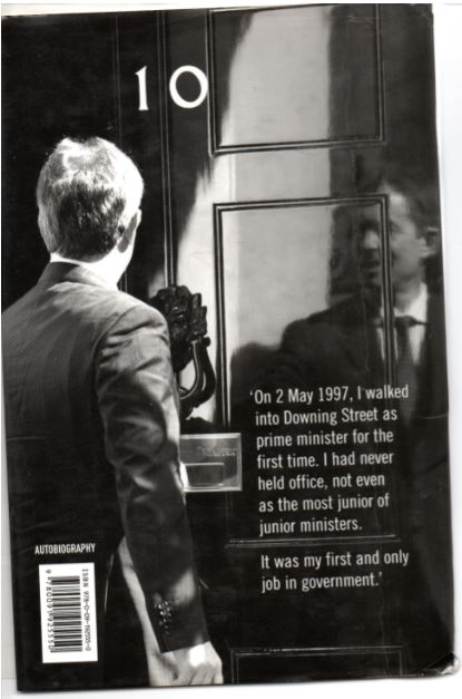 "Back cover text: ""On 2 May 1997, I walked into Downing Street as prime minister for the first time. I had never held office, not even as the most junior of junior ministers. It was my first and only job in government."""
