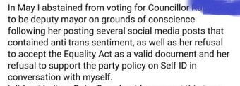 """""""In May I abstained from voting for Councillor [redacted] to be deputy mayor on grouns of conscience following her posting several social media posts that contained anti trans sentiment, as well as her refusal to accept the Equality Act as a valid document and her refusal to support the party policy on Self ID in conversation with myself."""""""