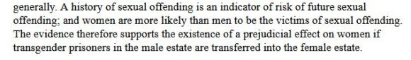 """""""...A history of sexual offending is an indicator of risk of future sexual offending; and women are more likely than men to be the victims of sexual offending. The evidence therefore supports the existence of a prejudicial effect on women if transgender prisoners in the male estate are transferred into the female estate."""""""